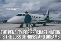 Be careful with procrastination. The next thing you know it's permanent... (Throwback from the All-Star game… Charter: @flystajets)...: HEADED BACK HOME FROM:  NBA ALL-STAR WEEKEND  KENNER, LOUISIANA  @TAILOPEZ  THE PENALTY FORPROCRASTINATION  S THE LOSS OF HOPES AND DREAMS Be careful with procrastination. The next thing you know it's permanent... (Throwback from the All-Star game… Charter: @flystajets)...