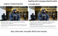 The term fake news gets thrown around a lot.: headline which expresses what the article  original clickbait headline is actually about  TRUMP TOWER  ICE  Liberals cant stop attacking people and destroying  Trump Tower security is costing the US taxpayer  property so now NY has to pay half a million in  $400,ooo every single day  The New York Mayor is going to send the White House a bill for $35m to cover the defending Trumps property  cost of the enormous security operation around Trump Tower. Bill De Blasio has...  The New York Mayor is going to send the White House a bill for $35m to cover the  cost of the enormous security operation around Trump Tower. BillDe Blasio has.  INDEPENDENT CO UK  Stay informed. Actually READ the articles. The term fake news gets thrown around a lot.