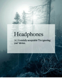 """Headphones, Device, and You: Headphones  (n.) A socially acceptable I'm ignoring  you"""" device"""