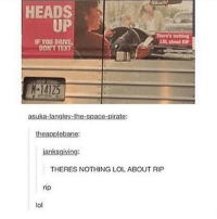 Funny, God, and Lol: HEADS  UP  There's nothing  LOL about RIP  IF YOU DRIV  DONT  TEXT  14125  asuka-langley-the-space-pirate:  theapplebane:  janksgiving:  THERES NOTHING LOL ABOUT RIP  rip  lol Rip lol...Follow me ( @god.of.appleysauce )for more funny tumblr and textpost
