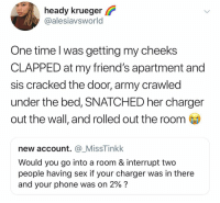 Friends, Memes, and Phone: heady krueger  @alesiavsworld  One time l was getting my cheeks  CLAPPED at my friend's apartment and  sis cracked the door, army crawled  under the bed, SNATCHED her charger  out the wall, and rolled out the room  new account. @.MissTinkk  Would you go into a room & interrupt two  people having sex if your charger was in there  and your phone was on 2% ? Yes