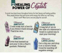 chubby-bunnies:  🐰🔮💎💖💫✨: HEALING  Ce  THE  POWER OF  Crystals have been known throughout history for their beauty and healing qualities  Many people believe that each stone emits energy that affect our wel-being.  Does it work? Wear/carry one and judge for yourself.  Matural  Matutal  AMETHYST  Could really hurt a fascist  if you threw it hard enough.the side of a klansman's  Thatd be nice.  LABRADORITE  A bag full of 'em to  head is a great way to  start your morning!  eam  AMETHyST  Grind that bastard up  and pour it into a Nazi's  gastank. Relaxing!  atuiral  LADIS LAZULI  Get a big one and drop  it on a racist's head  Great for warding off  negative energy. chubby-bunnies:  🐰🔮💎💖💫✨