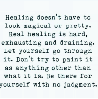 hara: Healing doesn't have to  look magical or pretty.  Real nealing ls hara,  exhausting and draining.  Let yourself go through  it. Don't try to paint it  as anything other than  what it is. Be there for  yourself with no judgment.