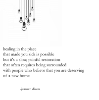 Home, Sick, and Who: healing in the place  that made you sick is possible  but it's a slow, painful restoration  that often requires being surround  with people who believe that you are deserving  of a new home.  ed  -juansen dizon
