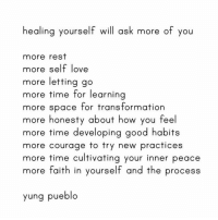 Life, Love, and Memes: healing yourself wil ask more of you  more rest  more self love  more letting go  more time for learning  more space for transformatiorn  more honesty about how you feel  more time developing good habits  more courage to try new practices  more time cultivating your inner peace  more faith in yourself and the process  yung pueblo 💥 We're almost a full month into 2019 (if you can believe it!) which is a perfect time to check in with yourself. Have you been living this year with intention? How can you invite more healing into your life?⠀⠀⠀⠀⠀⠀⠀⠀⠀ ⠀⠀⠀⠀⠀⠀⠀⠀⠀ Take a good look at this list. What areas are you thriving in? What areas need more attention? Share your thoughts with us below.⠀⠀⠀⠀⠀⠀⠀⠀⠀ ⠀⠀⠀⠀⠀⠀⠀⠀⠀ P.S. Pay special attention to the last item on the list. Trust the process. Be gentle on yourself. Life is a balance of striving to be better, while still trusting you are exactly where you're meant to be. 😉