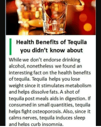 Tequila: Health Benefits of Tequila  you didn't know about  While we don't endorse drinking  alcohol, nonetheless we found an  interesting fact on the health benefits  of tequila. Tequila helps you lose  weight since it stimulates metabolism  and helps dissolve fats. A shot of  tequila post meals aids in digestion. If  consumed in small quantities, tequila  helps fight osteoporosis. Also, since it  calms nerves, tequila induces sleep  and helps curb insomnia