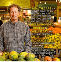 """We agree with John Mackey, CEO of Whole Foods Market.  Learn more about our position on health care here: https://www.lp.org/issues/healthcare/: """"HEALTH CARE IS A  SERVICE WHICH WE ALL  NEED AT SOME POINT IN  OUR LIVES, BUT JUST  LIKE FOOD, CLOTHING,  AND SHELTER ITIS  BEST PROVIDED  THROUGH  VOLUNTARY AND  MUTUALLY BENEFICIAL  MARKET  EXCHANGES  RATHER THAN THROUGH  GOVERNMENT  MANDATES,""""  JOHN MACKEY, CEO,  WHOLE FOODS MARKET We agree with John Mackey, CEO of Whole Foods Market.  Learn more about our position on health care here: https://www.lp.org/issues/healthcare/"""