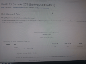 Do It Again, Fail, and Taken: Health CR Summer 2019 [Summer2019HealthCR  My courses /Summer2019HealthCR / UNIT 6 SUBSTANCE ABUSE/ Unit 6 Lesson 2 Quiz  Home  Unit 6 Lesson 2 Quiz  This quiz is password protected and must be taken with a proctor.  You have unlimited attempts on your Lesson  Quiz, but you must complete it to 80% accuracy to move on. Use your notes from the lesson to help you! There is a 15 minute delay between ea  attempt if you fail to reach 80% on the Quiz  To attempt this quiz you need to know the quiz password  Time limit: 30 mins  Grading method: Highest grade  Summary of your previous attempts  Review  Grade 10.00  Marks/5.00  State  Attempt  Not permitted  8.00  4.00  Finished  Submitted Wednesday, 19 June 2019, 12:13 PM  1  Highest grade: 8.00/10.00.  You must wait before you may re-attempt this quiz. You will be allowed to start another attempt after Wednesday, 19 June 2019, 12:28 PM.  HCR-M6-L1-RA-....docx  HCR-M6-L1-RA-...docx  HCR-M6-L1-RA-.. docx Well now i have to do it again
