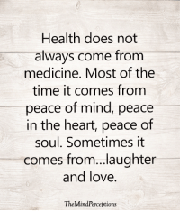Love, Memes, and Heart: Health does not  always come from  medicine. Most of the  time it comes from  peace of mind, peace  in the heart, peace of  soul. Sometimes it  comes from...laughter  and love.  TheMindPerceptions <3