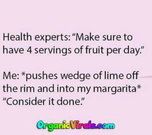 """25 Margarita Memes & Tequila Quotes To Help You Celebrate National Margarita Day: Health experts:""""Make sure to  have 4 servings of fruit per day.""""  Me: *pushes wedge of lime off  the rim and into my margarita  """"Consider it done."""" 25 Margarita Memes & Tequila Quotes To Help You Celebrate National Margarita Day"""