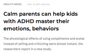 Children, Parents, and Target: HEALTH NEWSNOV 17, 2017/8:20 AM  Calm parents can help kids  with ADHD master their  emotions, behaviors  The physiological effects of using compliments and praise  instead of yelling and criticizing were almost instant, the  researchers report in a new study. thatadhdfeel: Not Yelling At Children is Better Than Yelling At Children, More At 11