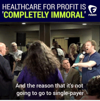 Reason, The Core, and Single: HEALTHCARE FOR PROFIT IS  COMPLETELY IMMORAL' P  FUSION  And the reason that it's not  going to go to single-payer (W) Immoral. Rigging the healthcare system to maximize profits is immoral. That is the core of the entire problem.
