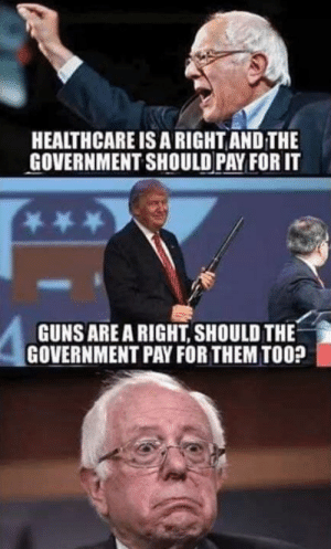 This is awkward for Bernie and his supporters...: HEALTHCARE IS A RIGHT AND THE  GOVERNMENT SHOULD PAY FOR IT  GUNSARE A RIGHT, SHOULD THE  GOVERNMENT PAY FOR THEM TOO? This is awkward for Bernie and his supporters...