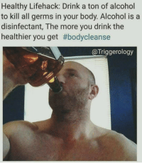 Alcohol: Healthy Lifehack: Drink a ton of alcohol  to kill all germs in your body. Alcohol is a  disinfectant, The more you drink the  healthier you get #bodycleanse  @Triggerology