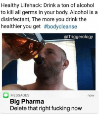 "Fucking, Memes, and Alcohol: Healthy Lifehack: Drink a ton of alcohol  to kill all germs in your body. Alcohol is a  disinfectant, The more you drink the  healthier you get #bodycleanse  @Triggerology  MESSAGES  Big Pharma  Delete that right fucking now  now <p>No wonder I never get sick via /r/memes <a href=""http://ift.tt/2GK23Ti"">http://ift.tt/2GK23Ti</a></p>"