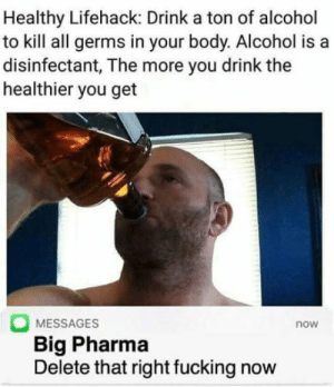 Fucking, Alcohol, and Big Pharma: Healthy Lifehack: Drink a ton of alcohol  to kill all germs in your body. Alcohol is a  disinfectant, The more you drink the  healthier you get  MESSAGES  Big Pharma  Delete that right fucking now  now Works with pills too