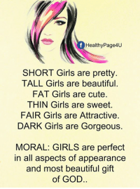Beautiful, Cute, and Girls: Healthy Page4U  SHORT Girls are pretty.  TALL Girls are beautiful  FAT Girls are cute.  THIN Girls are sweet.  FAIR Girls are Attractive.  DARK Girls are Gorgeous.  MORAL: GIRLS are perfect  in all aspects of appearance  and most beautiful gift  of GOD.