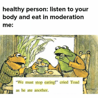 "Memes, Moderation, and 🤖: healthy person: listen to your  body and eat in moderation  me:  ""We must stop eating!"" cried Toad  as he ate another. it me"