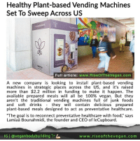 "Anaconda, Bailey Jay, and Church: Healthy Plant-based Vending Machines  Set To Sweep Across US  cupboard  cupboard  Full article: www.RiseOfTheVegan.com  A new company is looking to install plant-based vending  machines in strategic places across the US, and it's raised  more than $2.2 million in funding to make it happen. The  available prepared meals will all be 100% vegan. But they  aren't the traditional vending machines full of junk foods  and soft drinks they will contain delicious prepared  plant-based meals designed to act as preventative healthcare.  ""The goal is to reconnect preventative healthcare with food,"" says  Lamiaâ Bounahmidi, the founder and CEO of leCupboard.  lG 