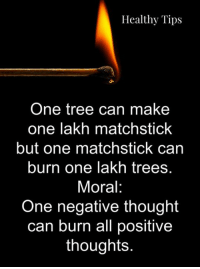 lakh: Healthy Tips  One tree can make  one lakh matchstick  but one matchstick can  burn one lakh trees.  Moral:  One negative thought  can burn all positive  thoughts.