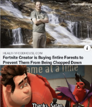 It do be like that: HEALTHYFCODHOUSL.COM  Fortnite Creator is Buying Entire Forests to  Prevent Them From Being Chopped Down  ame at a Time  Thanks, Satan, It do be like that