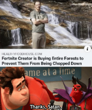 Thanks, Satan.: HEALTHYFOODHOUSL.COM  Fortnite Creator is Buying Entire Forests to  Prevent Them From Being Chopped Down  ame at a Time  Thanks, Satan, Thanks, Satan.