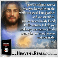 What you learn from God, pass on to others! http://www.tlig.org/en/messages/1149/: HEAMENISREAL  pass on without reserve  what you learned from Me;  while youspeak am glorified  andyou sanctified;  you areindeedin My Hands  will continue to help you  and your memory fresh,  so now let us rest I  you,  and youin Me;  ICS  November 11, 1994  HEAVEN ISREAL Book  .COM What you learn from God, pass on to others! http://www.tlig.org/en/messages/1149/