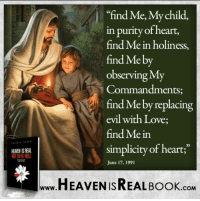 "Memes, Simplicity, and 🤖: HEANEN ISREAL  ""find Me, My child,  in purity of heart,  find Me in holiness,  find Me by  Observing MT  Commandments  e by replacing  evil with Love;  find Mein  simplicity of heart;""  June 17, 1991  HEAVEN ISREAL Book  .COM Follow God not the world! http://www.tlig.org/en/messages/1149/"