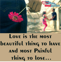 Love ..: Hear  Fb.com Page 4lovers  LoVE is THE MoST  DEAUTIFUL THING TO HAVE  ANd MoST PAINful  THING TO losE Love ..