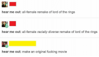 Fucking, Tumblr, and Lord of the Rings: hear me out: all-female remake of lord of the rings  hear me out: all-female racially diverse remake of lord of the rings  hear me out: make an original fucking movie