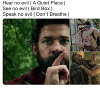 Evil: Hear no evil (A Quiet Place)  See no evil (Bird Box)  Speak no evil (Don't Breathe)