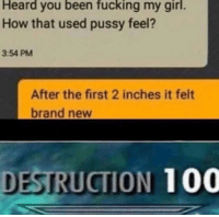 Anaconda, Fucking, and Memes: Heard you been fucking my girl.  How that used pussy feel?  3:54 PM  After the first 2 inches it felt  brand new  DESTRUCTION 100 Come get these inches via /r/memes https://ift.tt/2RxDeyW