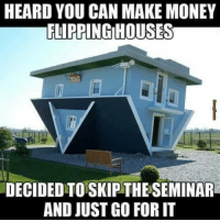 Memes, 🤖, and Infomercial: HEARD YOU CAN MAKE MONEY  FLIRRINGIHOUSES  DECIDED TO SKIPTHESEMINAR  AND JUSTGO FOR IT So that's what those infomercials are about! :-D