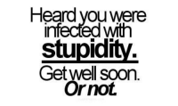 Heard you were  injected Wth  stupid  Get well soon  Or not. Sarcasm Suits Us