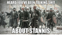 Game of Thrones Memes: HEARD YOUVE BEEN TALKING SHIT  ABOUT STANNIS Game of Thrones Memes