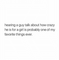 Crazy, Girls, and Girl: hearing a guy talk about how crazy  he is for a girl is probably one of my  favorite things ever. hmm