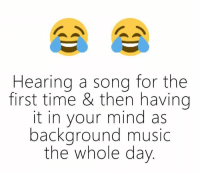 Memes, Music, and Songs: Hearing a song for the  first time & then having  it in your mind as  background music  the whole day
