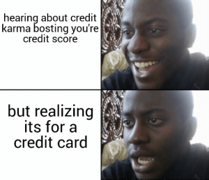 Disappointed, Credit Score, and Karma: hearing about credit  karma bosting you're  credit score  but realizing  its for a  credit card Im disappointed