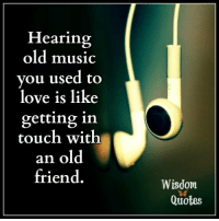 Love, Music, and Quotes: Hearing  old music  vou used to  love is like  getting in  touch with  an old  friend  Wisdom  Quotes www.WisdomQuotes4u.com