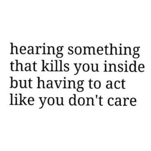 https://iglovequotes.net/: hearing something  that kills you inside  but having to act  like you don't care https://iglovequotes.net/