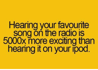 Memes, Radio, and Excite: Hearing your favounte  song on the radio is  5000x more exciting than  hearing it on your ipod