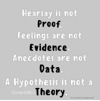 A friendly PSA.   - D'z: Hearsay is not  Proof  Feelings are not  Evidence  Anecdotes are not  Data  A Hypothesis is not a  Theory.  (Scientific)  The Godless & Irreligiouslfb A friendly PSA.   - D'z