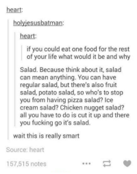 Food, Fucking, and Life: heart:  holyiesusbatman  heart:  if you could eat one food for the rest  of your life what would it be and why  Salad. Because think about it, salad  can mean anything. You can have  regular salad, but there's also fruit  salad, potato salad, so who's to stop  you from having pizza salad? Ice  cream salad? Chicken nugget salad?  all you have to do is cut it up and there  you fucking go it's salad.  ait this is really smart  Source: heart  157,515 notes