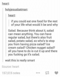 Dank, Food, and Fucking: heart:  holyjesusbatman:  heart:  if you could eat one food for the rest  of your life what would it be and why  Salad. Because think about it, salad  can mean anything. You can have  regular salad, but there's also fruit  salad, potato salad, so who's to stop  you from having pizza salad? Ice  cream salad? Chicken nugget salad?  all you have to do is cut it up and there  you fucking go it's salad.  wait this is really smart  Source: heart  157,515 notes If I could