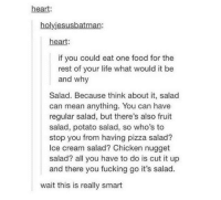 Food, Fucking, and Life: heart:  holyjesusbatman:  heart:  if you could eat one food for the  rest of your life what would it be  and why  Salad. Because think about it, salad  can mean anything. You can have  regular salad, but there's also fruit  salad, potato salad, so who's to  stop you from having pizza salad?  Ice cream salad? Chicken nugget  salad? all you have to do is cut it up  and there you fucking go it's salad.  wait this is really smart steak salad