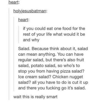 ALL THE SALADS!!!!: heart:  holyjesusbatman:  heart:  if you could eat one food for the  rest of your life what would it be  and why  Salad. Because think about it, salad  can mean anything. You can have  regular salad, but there's also fruit  salad, potato salad, so who's to  stop you from having pizza salad?  Ice cream salad? Chicken nugget  salad? all you have to do is cut it up  and there you fucking go it's salad.  wait this is really smart ALL THE SALADS!!!!