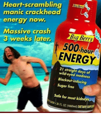 Anime, Crackhead, and Energy: Heart-scrambling  manic crackhead  energy now  Massive crosh  3 weeks later  Ba Berry  500.  hou  ENERGY  21 straight days of  wild-eyed madness  Blackout-inducing  Sugar free  Safe for most kidneys  AR 3S FL OZ (1065mi) DIETARY SUPLE how's everyone doing? - - memes dankmemes tumblr lmao relatable cancer love kys funny wtf earrape cringe autism shrek followback amazing furries comedy anime igers kms trump smile playstation xbox idubbbz spongebob instagramers youtube instagram
