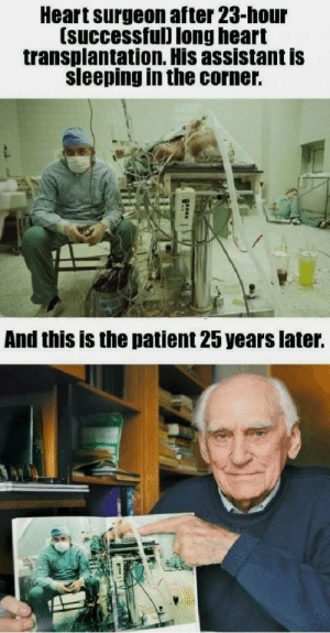 The efforts this surgeon made 25 years ago is the very reason this man is still alive.: Heart surgeon after 23-hour  (successful) long heart  transplantation. His assistant is  sleeping in the corner.  And this is the patient 25 years later. The efforts this surgeon made 25 years ago is the very reason this man is still alive.