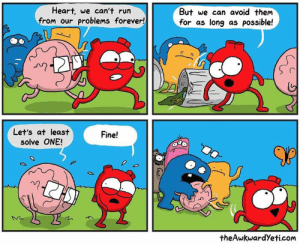 Memes, Run, and Forever: Heart, we can't run  from our problems forever!  But we can avoid them  for as long as possible!  Let's at least  solve ONE!  Fine!  theAwkwardYeti.com
