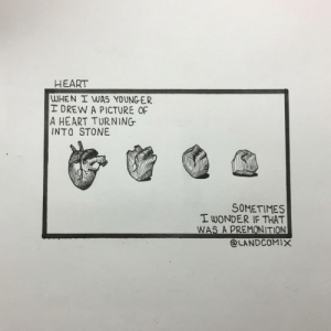 Heart, Old, and Thought: HEART  WHEN WAS YOUNGER  I DREW A PICTURE OP  A HEART TURNING  INTO STONE  SOMETIMES  T WONDER IF THAT  WAS A PREMONITION  @LANDC0MIX 13 year old me thought I was really deep [OC]